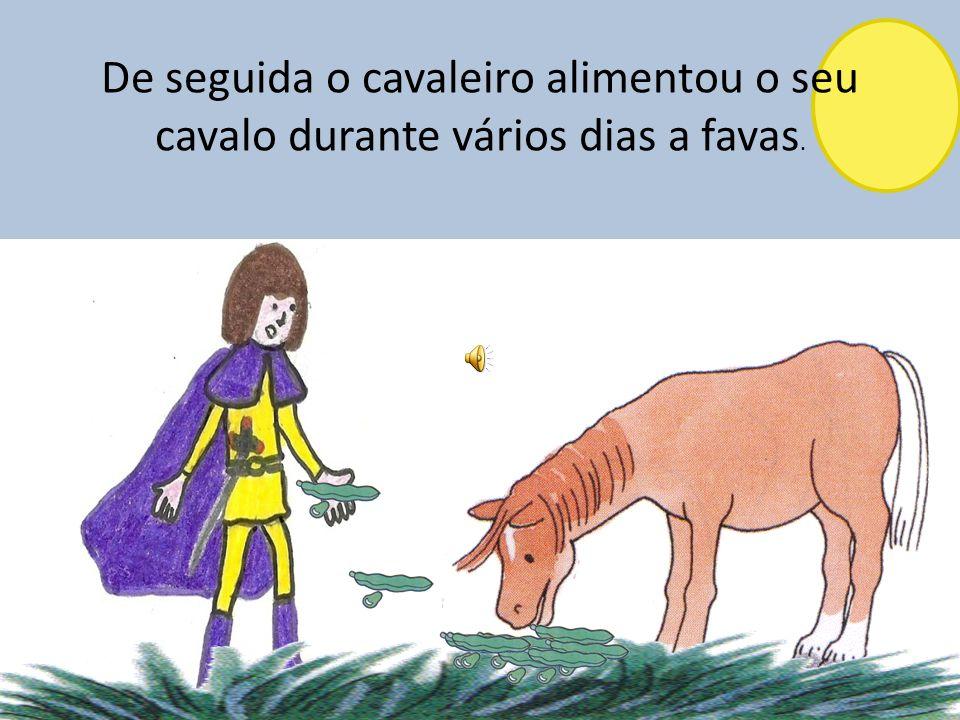 De seguida o cavaleiro alimentou o seu cavalo durante vários dias a favas.