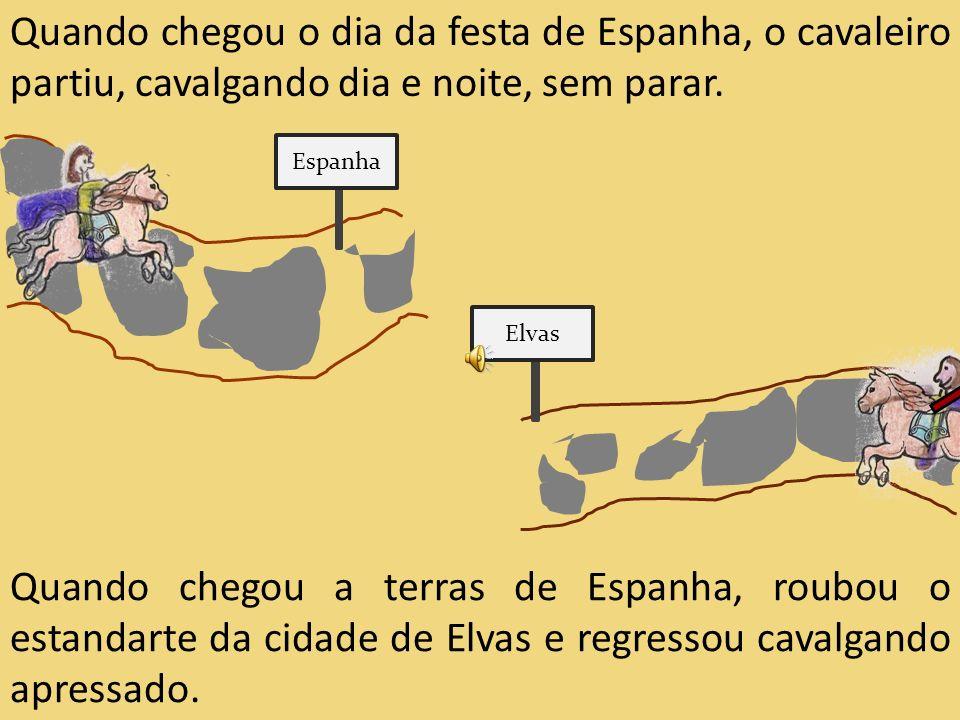 Quando chegou o dia da festa de Espanha, o cavaleiro partiu, cavalgando dia e noite, sem parar. Quando chegou a terras de Espanha, roubou o estandarte