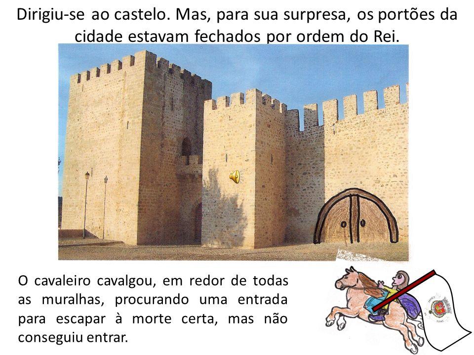 Dirigiu-se ao castelo. Mas, para sua surpresa, os portões da cidade estavam fechados por ordem do Rei. O cavaleiro cavalgou, em redor de todas as mura