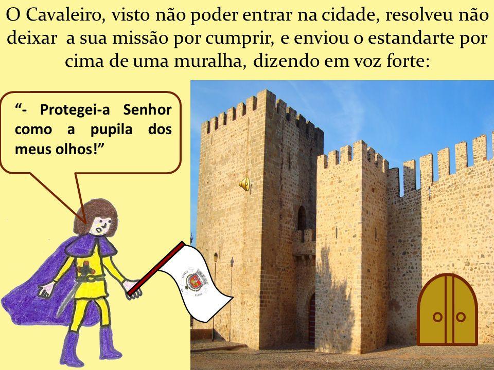 O Cavaleiro, visto não poder entrar na cidade, resolveu não deixar a sua missão por cumprir, e enviou o estandarte por cima de uma muralha, dizendo em