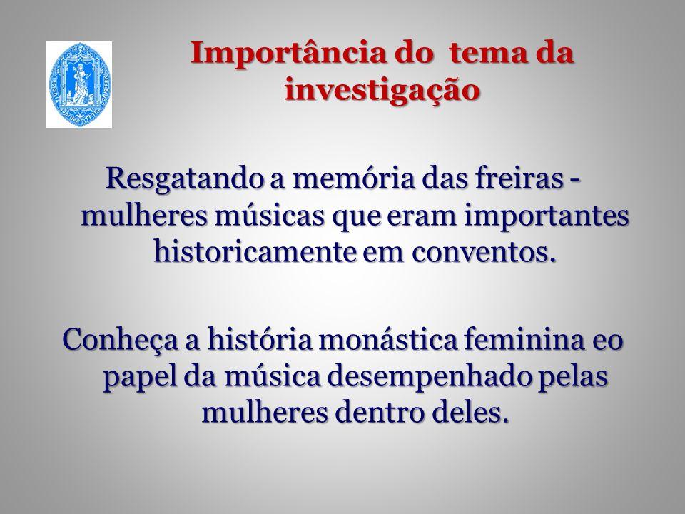 Importância do tema da investigação Resgatando a memória das freiras - mulheres músicas que eram importantes historicamente em conventos.