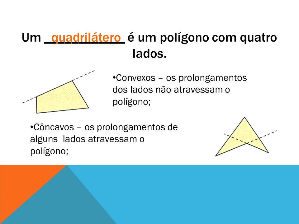 Um ____________ é um polígono com quatro lados. quadrilátero Convexos – os prolongamentos dos lados não atravessam o polígono; Côncavos – os prolongam