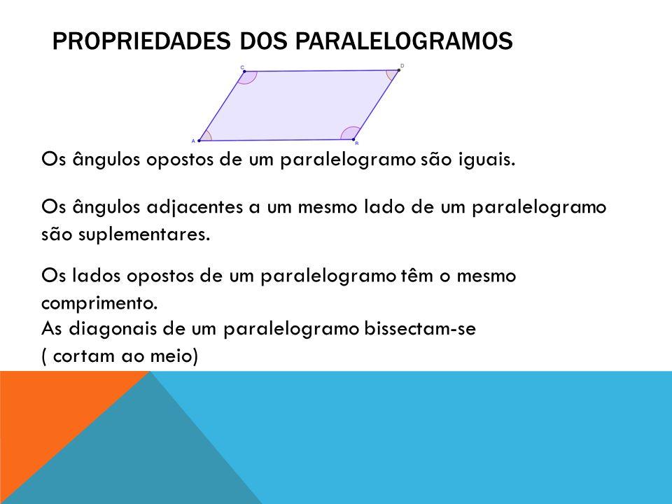 PROPRIEDADES DOS PARALELOGRAMOS Os ângulos opostos de um paralelogramo são iguais. Os ângulos adjacentes a um mesmo lado de um paralelogramo são suple