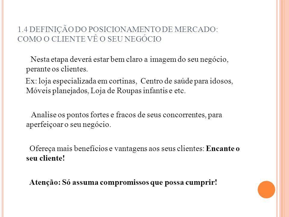 1.4 DEFINIÇÃO DO POSICIONAMENTO DE MERCADO: COMO O CLIENTE VÊ O SEU NEGÓCIO Nesta etapa deverá estar bem claro a imagem do seu negócio, perante os cli