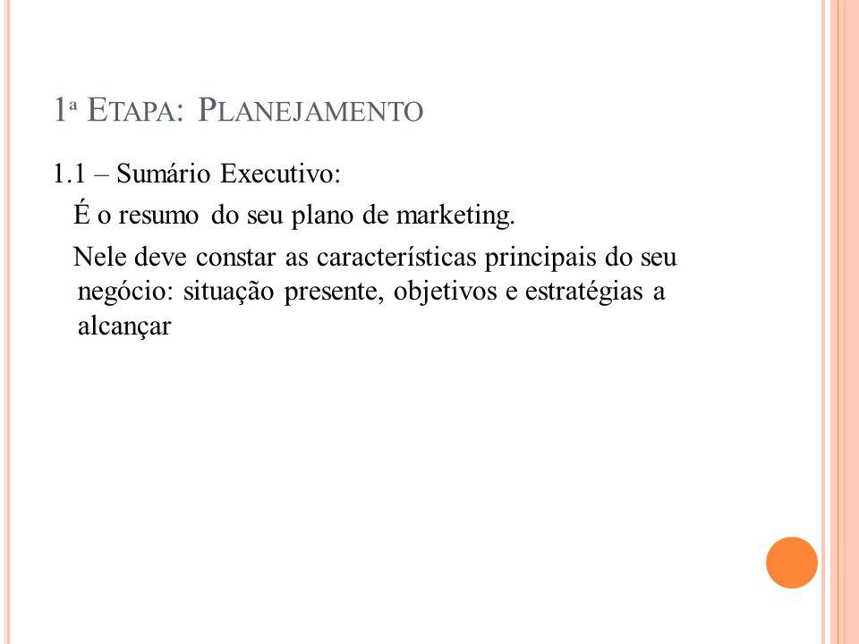 1 ª E TAPA : P LANEJAMENTO 1.1 – Sumário Executivo: É o resumo do seu plano de marketing. Nele deve constar as características principais do seu negóc
