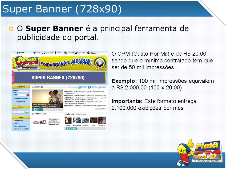 Super Banner (728x90) O Super Banner é a principal ferramenta de publicidade do portal. O CPM (Custo Por Mil) é de R$ 20,00, sendo que o mínimo contra