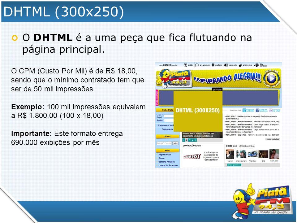 DHTML (300x250) O DHTML é a uma peça que fica flutuando na página principal. O CPM (Custo Por Mil) é de R$ 18,00, sendo que o mínimo contratado tem qu