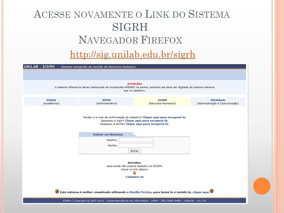 A CESSE NOVAMENTE O L INK DO S ISTEMA SIGRH N AVEGADOR F IREFOX http://sig.unilab.edu.br/sigrh