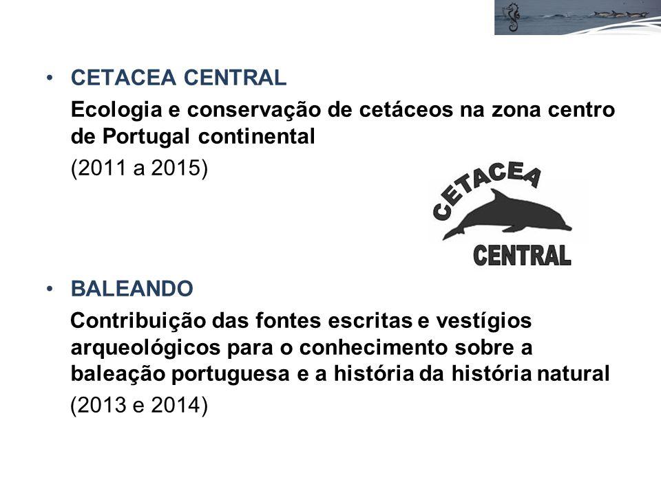 CETACEA CENTRAL Ecologia e conservação de cetáceos na zona centro de Portugal continental (2011 a 2015) BALEANDO Contribuição das fontes escritas e vestígios arqueológicos para o conhecimento sobre a baleação portuguesa e a história da história natural (2013 e 2014)