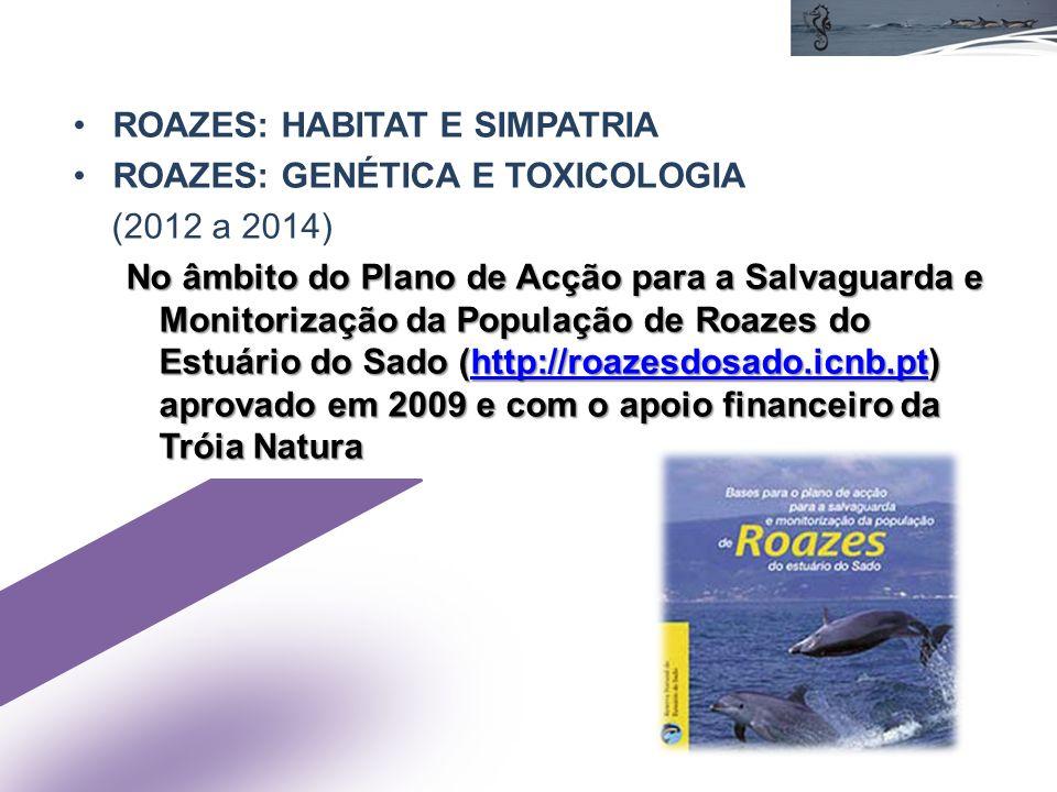 ROAZES: HABITAT E SIMPATRIA ROAZES: GENÉTICA E TOXICOLOGIA (2012 a 2014) No âmbito do Plano de Acção para a Salvaguarda e Monitorização da População de Roazes do Estuário do Sado (http://roazesdosado.icnb.pt) aprovado em 2009 e com o apoio financeiro da Tróia Natura http://roazesdosado.icnb.pt