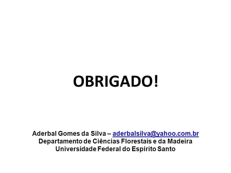 OBRIGADO! Aderbal Gomes da Silva – aderbalsilva@yahoo.com.braderbalsilva@yahoo.com.br Departamento de Ciências Florestais e da Madeira Universidade Fe