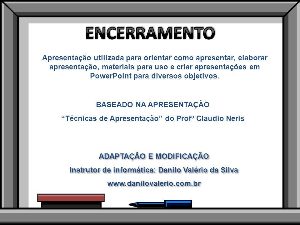 BASEADO NA APRESENTAÇÃO Técnicas de Apresentação do Profº Claudio Neris ADAPTAÇÃO E MODIFICAÇÃO Instrutor de informática: Danilo Valério da Silva www.danilovalerio.com.br ADAPTAÇÃO E MODIFICAÇÃO Instrutor de informática: Danilo Valério da Silva www.danilovalerio.com.br Apresentação utilizada para orientar como apresentar, elaborar apresentação, materiais para uso e criar apresentações em PowerPoint para diversos objetivos.