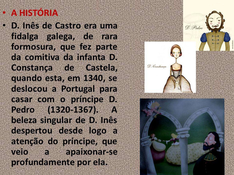 A HISTÓRIA D. Inês de Castro era uma fidalga galega, de rara formosura, que fez parte da comitiva da infanta D. Constança de Castela, quando esta, em