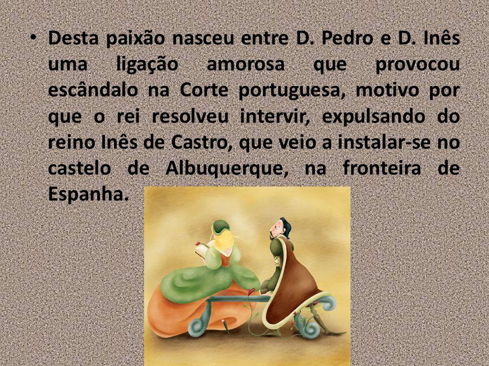 Desta paixão nasceu entre D. Pedro e D. Inês uma ligação amorosa que provocou escândalo na Corte portuguesa, motivo por que o rei resolveu intervir, e
