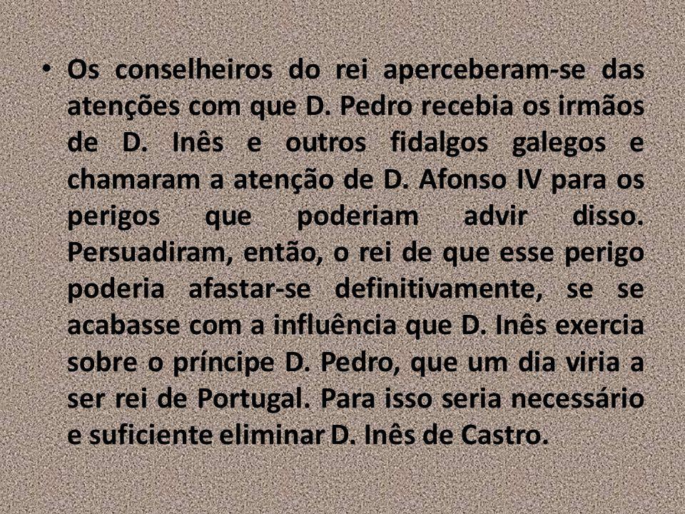 Os conselheiros do rei aperceberam-se das atenções com que D. Pedro recebia os irmãos de D. Inês e outros fidalgos galegos e chamaram a atenção de D.