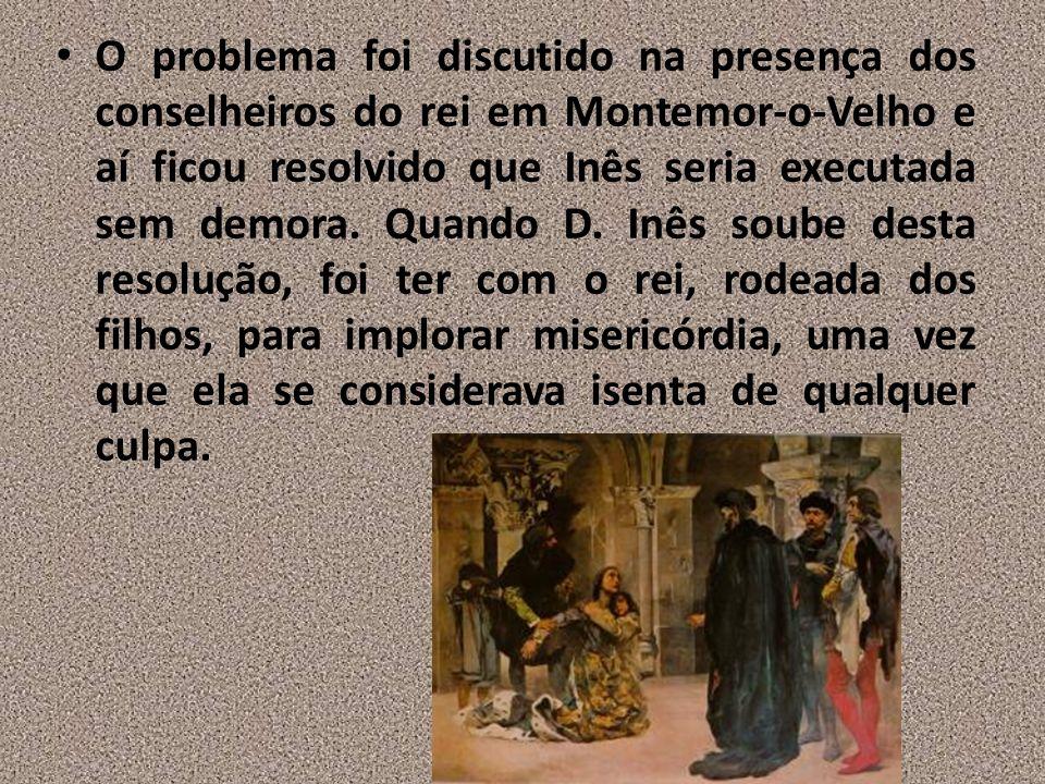 O problema foi discutido na presença dos conselheiros do rei em Montemor-o-Velho e aí ficou resolvido que Inês seria executada sem demora. Quando D. I