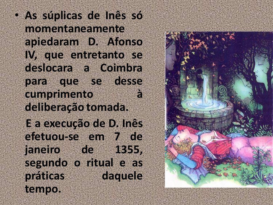 As súplicas de Inês só momentaneamente apiedaram D. Afonso IV, que entretanto se deslocara a Coimbra para que se desse cumprimento à deliberação tomad