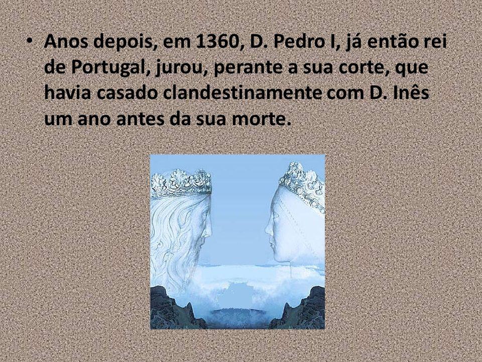 Anos depois, em 1360, D. Pedro I, já então rei de Portugal, jurou, perante a sua corte, que havia casado clandestinamente com D. Inês um ano antes da