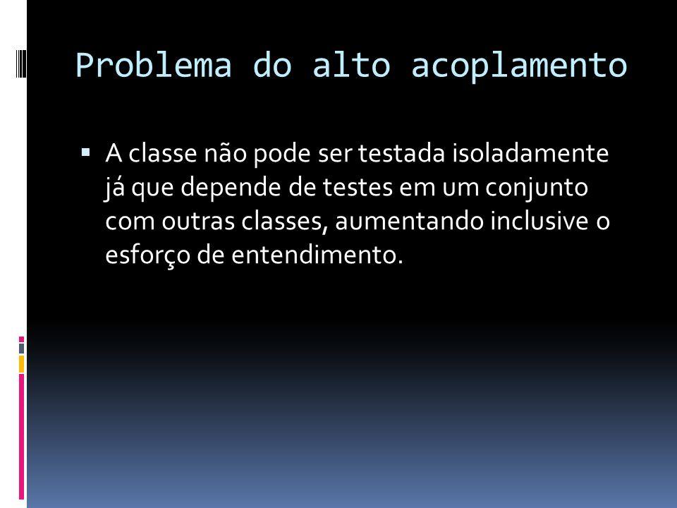 Problema do alto acoplamento A classe não pode ser testada isoladamente já que depende de testes em um conjunto com outras classes, aumentando inclusive o esforço de entendimento.