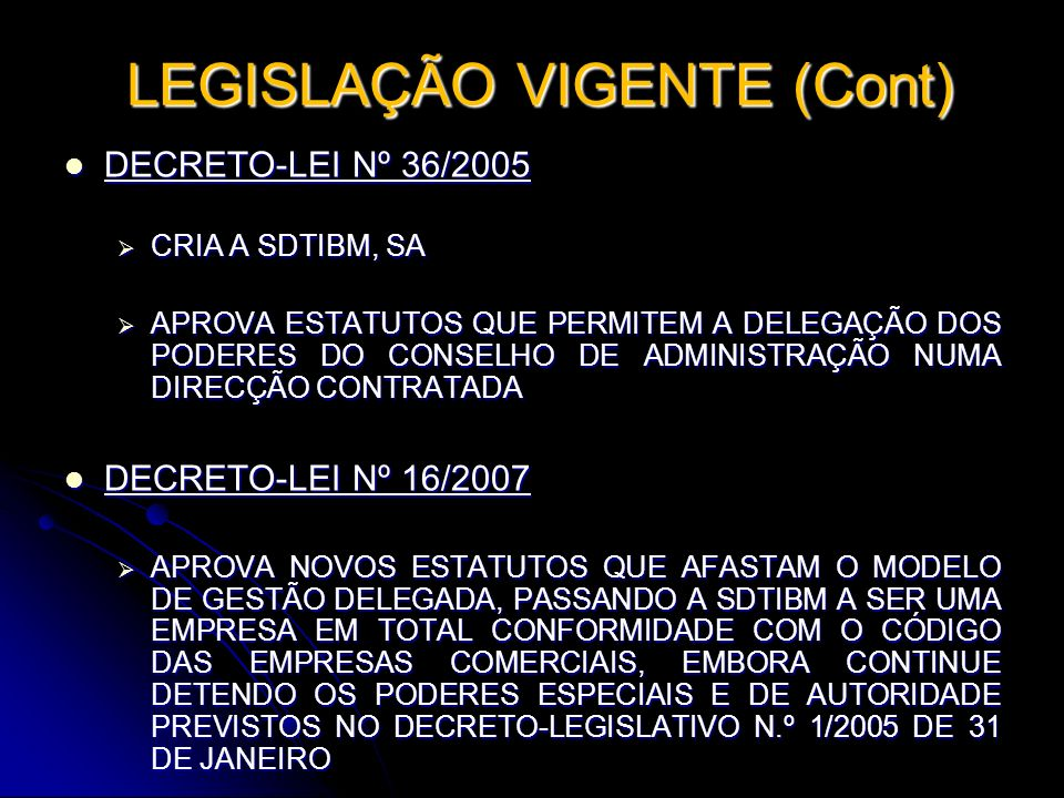 LEGISLAÇÃO VIGENTE (Cont) LEGISLAÇÃO VIGENTE (Cont) DECRETO-LEI Nº 36/2005 DECRETO-LEI Nº 36/2005 CRIA A SDTIBM, SA CRIA A SDTIBM, SA APROVA ESTATUTOS