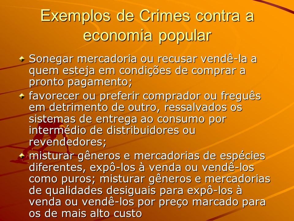 Exemplos de Crimes contra a economia popular Sonegar mercadoria ou recusar vendê-la a quem esteja em condições de comprar a pronto pagamento; favorece
