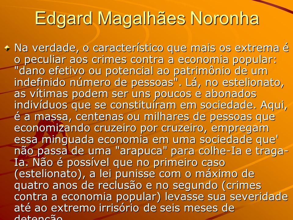 Edgard Magalhães Noronha Na verdade, o característico que mais os extrema é o peculiar aos crimes contra a economia popular: