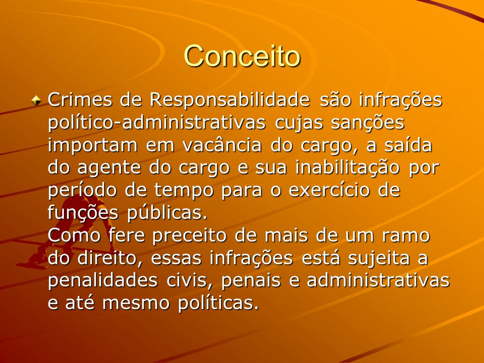 Conceito Crimes de Responsabilidade são infrações político-administrativas cujas sanções importam em vacância do cargo, a saída do agente do cargo e s