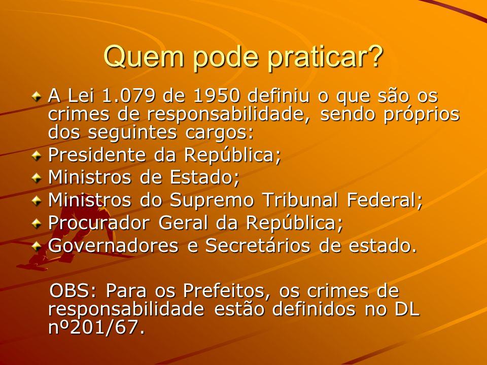 Quem pode praticar? A Lei 1.079 de 1950 definiu o que são os crimes de responsabilidade, sendo próprios dos seguintes cargos: Presidente da República;