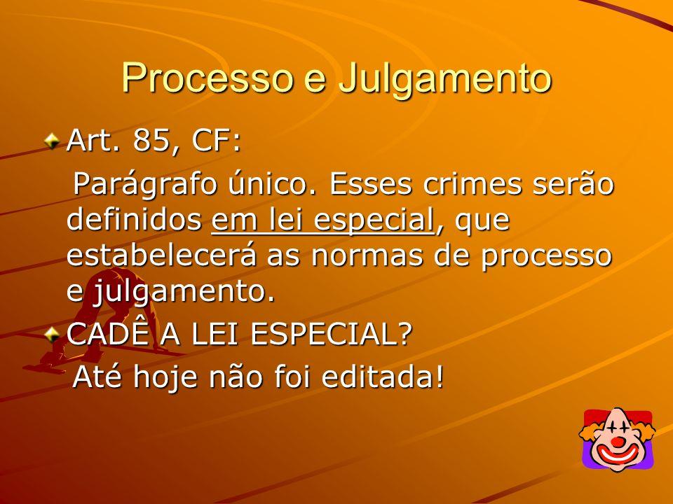 Processo e Julgamento Art. 85, CF: Parágrafo único. Esses crimes serão definidos em lei especial, que estabelecerá as normas de processo e julgamento.