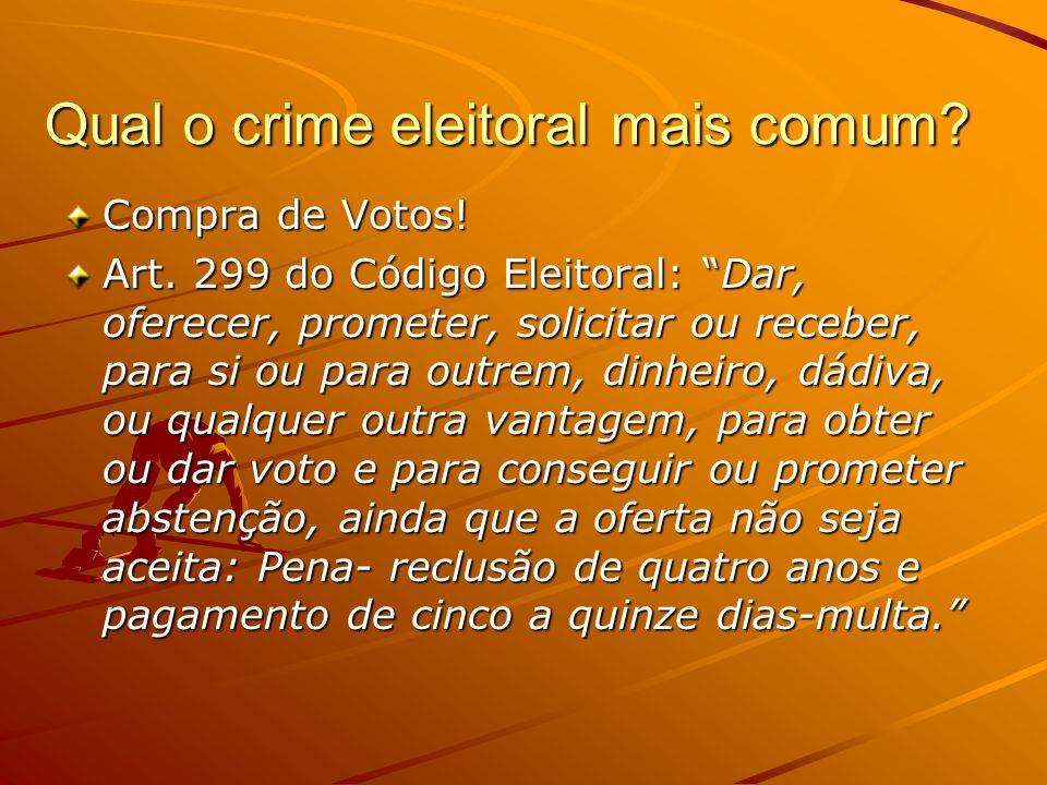 Qual o crime eleitoral mais comum? Compra de Votos! Art. 299 do Código Eleitoral: Dar, oferecer, prometer, solicitar ou receber, para si ou para outre