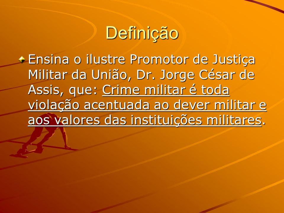 Definição Ensina o ilustre Promotor de Justiça Militar da União, Dr. Jorge César de Assis, que: Crime militar é toda violação acentuada ao dever milit