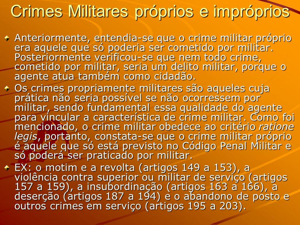 Crimes Militares próprios e impróprios Anteriormente, entendia-se que o crime militar próprio era aquele que só poderia ser cometido por militar. Post