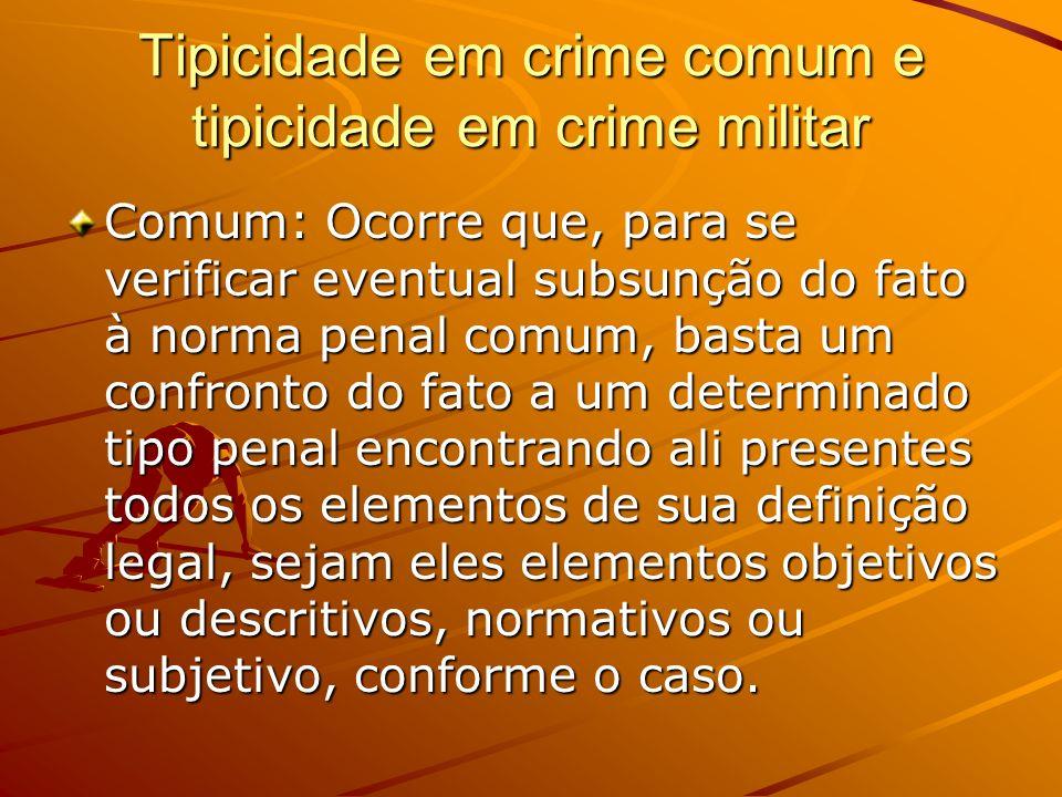 Tipicidade em crime comum e tipicidade em crime militar Comum: Ocorre que, para se verificar eventual subsunção do fato à norma penal comum, basta um