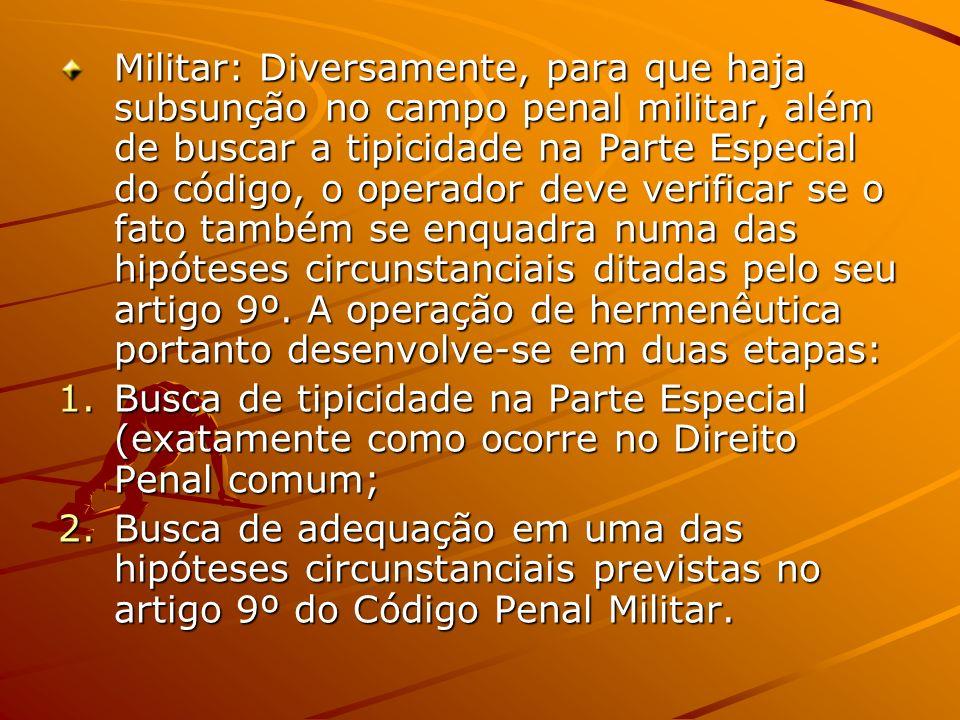 Militar: Diversamente, para que haja subsunção no campo penal militar, além de buscar a tipicidade na Parte Especial do código, o operador deve verifi