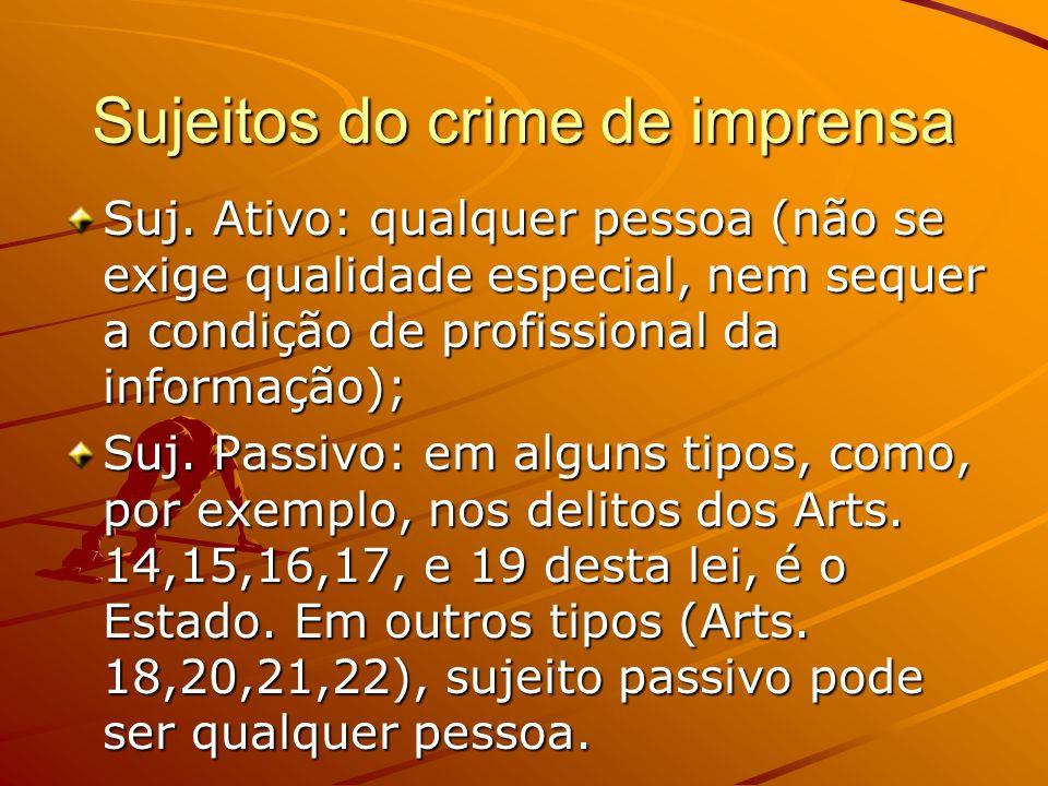 Sujeitos do crime de imprensa Suj. Ativo: qualquer pessoa (não se exige qualidade especial, nem sequer a condição de profissional da informação); Suj.