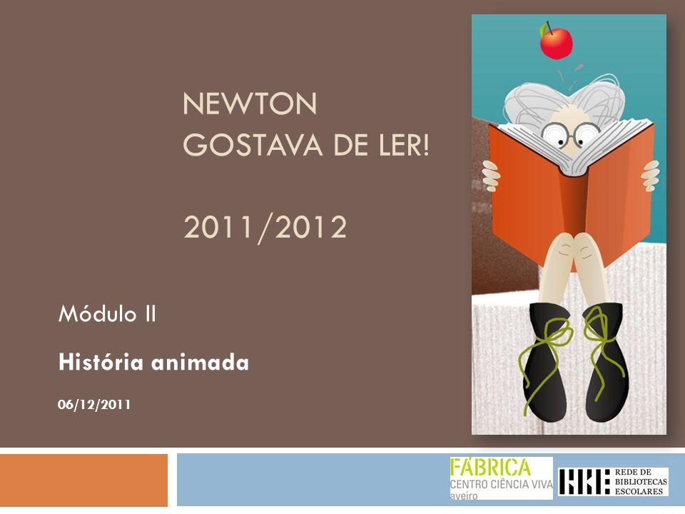NEWTON GOSTAVA DE LER! 2011/2012 Módulo II História animada 06/12/2011