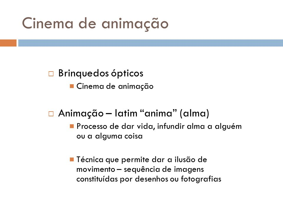 Cinema de animação Brinquedos ópticos Cinema de animação Animação – latim anima (alma) Processo de dar vida, infundir alma a alguém ou a alguma coisa