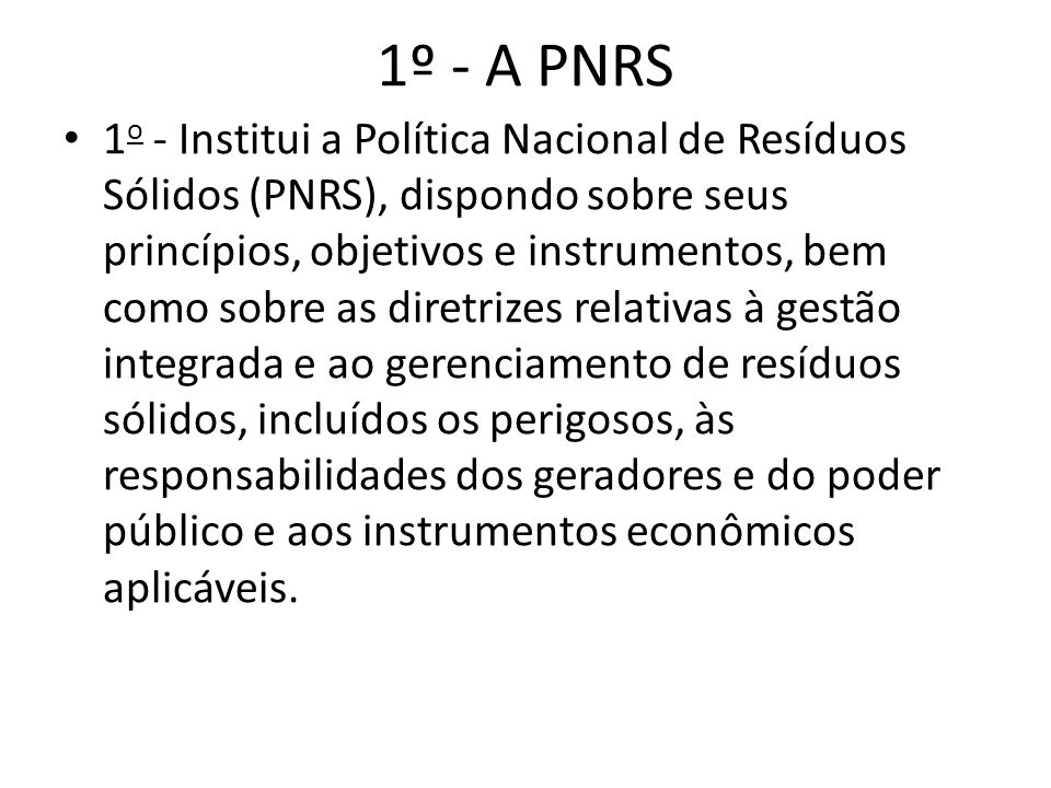 1º - A PNRS 1 o - Institui a Política Nacional de Resíduos Sólidos (PNRS), dispondo sobre seus princípios, objetivos e instrumentos, bem como sobre as diretrizes relativas à gestão integrada e ao gerenciamento de resíduos sólidos, incluídos os perigosos, às responsabilidades dos geradores e do poder público e aos instrumentos econômicos aplicáveis.