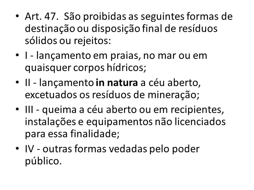 Art. 47. São proibidas as seguintes formas de destinação ou disposição final de resíduos sólidos ou rejeitos: I - lançamento em praias, no mar ou em q