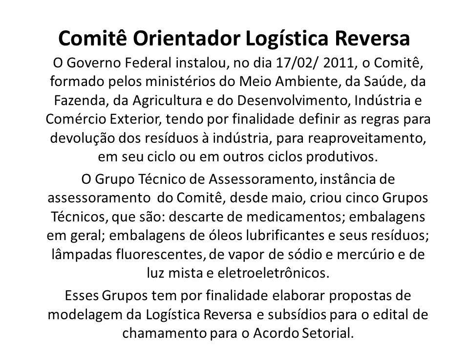 Comitê Orientador Logística Reversa O Governo Federal instalou, no dia 17/02/ 2011, o Comitê, formado pelos ministérios do Meio Ambiente, da Saúde, da