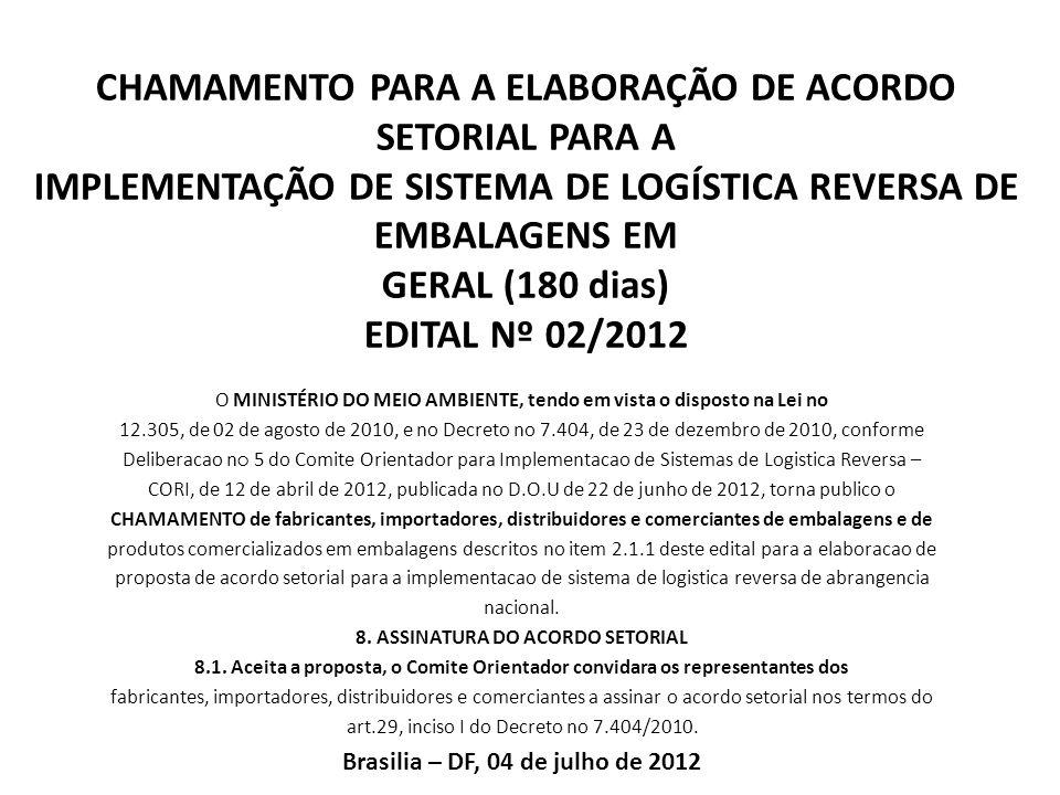 CHAMAMENTO PARA A ELABORAÇÃO DE ACORDO SETORIAL PARA A IMPLEMENTAÇÃO DE SISTEMA DE LOGÍSTICA REVERSA DE EMBALAGENS EM GERAL (180 dias) EDITAL Nº 02/2012 O MINISTÉRIO DO MEIO AMBIENTE, tendo em vista o disposto na Lei no 12.305, de 02 de agosto de 2010, e no Decreto no 7.404, de 23 de dezembro de 2010, conforme Deliberacao n 5 do Comite Orientador para Implementacao de Sistemas de Logistica Reversa – CORI, de 12 de abril de 2012, publicada no D.O.U de 22 de junho de 2012, torna publico o CHAMAMENTO de fabricantes, importadores, distribuidores e comerciantes de embalagens e de produtos comercializados em embalagens descritos no item 2.1.1 deste edital para a elaboracao de proposta de acordo setorial para a implementacao de sistema de logistica reversa de abrangencia nacional.