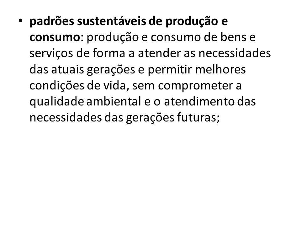 padrões sustentáveis de produção e consumo: produção e consumo de bens e serviços de forma a atender as necessidades das atuais gerações e permitir melhores condições de vida, sem comprometer a qualidade ambiental e o atendimento das necessidades das gerações futuras;