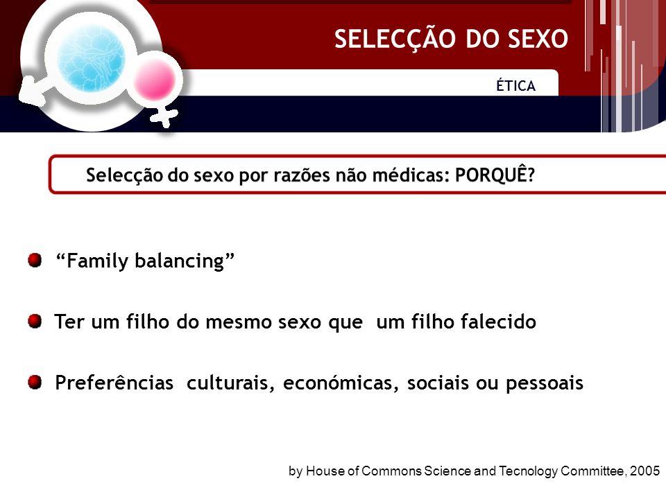 SELECÇÃO DO SEXO ÉTICA SELECÇÃO DO SEXO Family balancing Ter um filho do mesmo sexo que um filho falecido Preferências culturais, económicas, sociais ou pessoais by House of Commons Science and Tecnology Committee, 2005