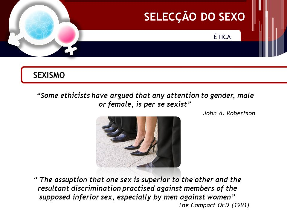 SELECÇÃO DO SEXO ÉTICA SELECÇÃO DO SEXO Some ethicists have argued that any attention to gender, male or female, is per se sexist John A.