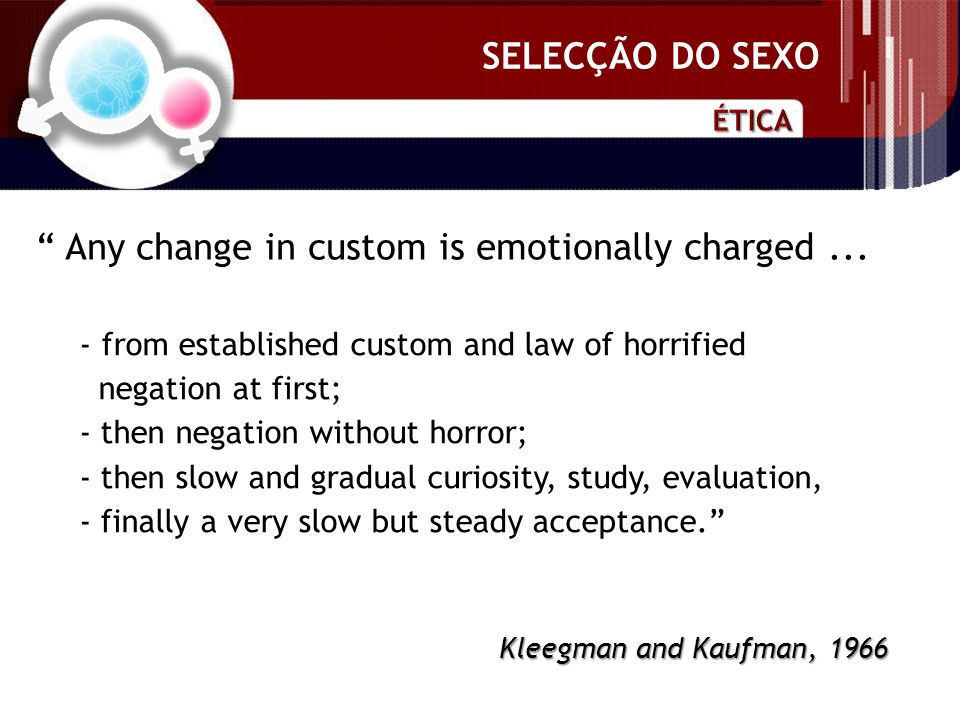 SELECÇÃO DO SEXO - from established custom and law of horrified negation at first; - then negation without horror; - then slow and gradual curiosity, study, evaluation, - finally a very slow but steady acceptance.