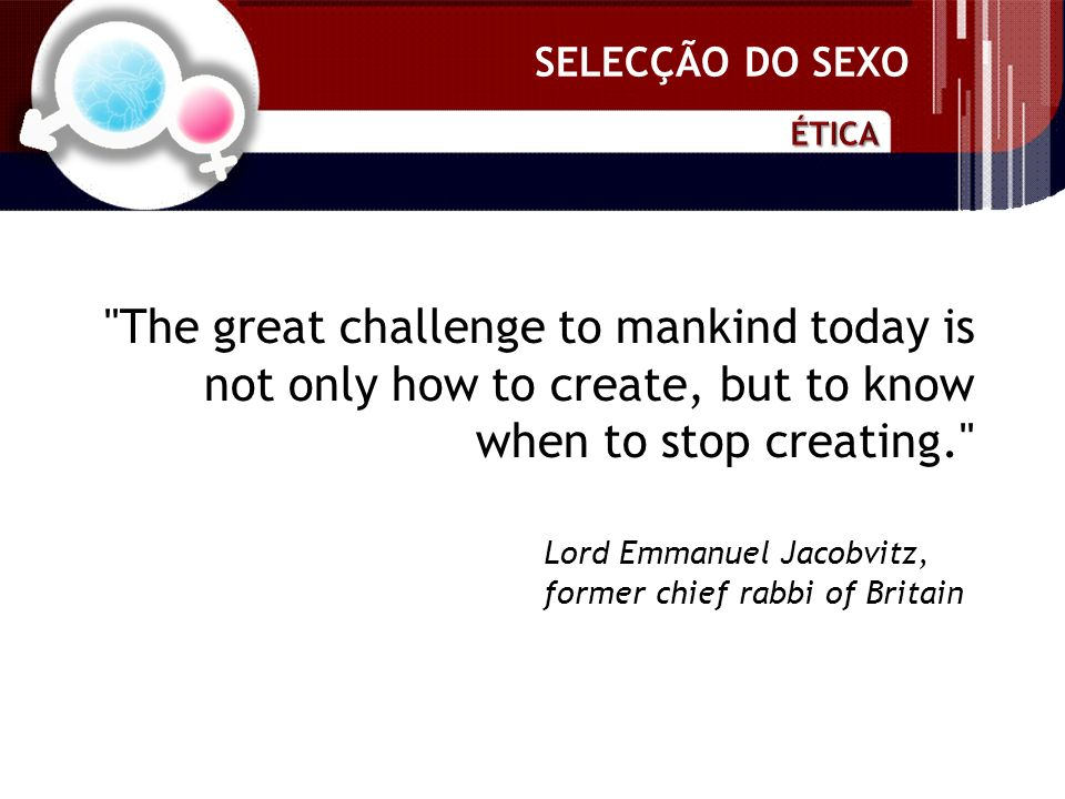 SELECÇÃO DO SEXO The great challenge to mankind today is not only how to create, but to know when to stop creating. Lord Emmanuel Jacobvitz, former chief rabbi of Britain