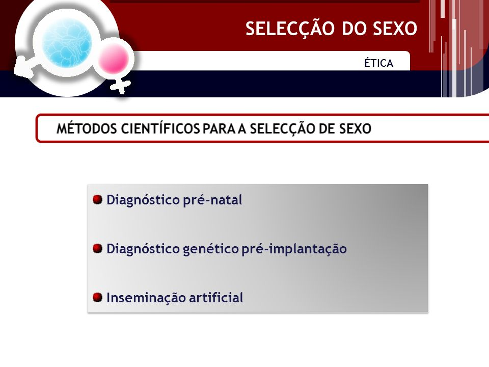 SELECÇÃO DO SEXO ÉTICA SELECÇÃO DO SEXO Diagnóstico pré-natal Diagnóstico genético pré-implantação Inseminação artificial Diagnóstico pré-natal Diagnóstico genético pré-implantação Inseminação artificial