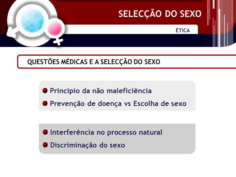 SELECÇÃO DO SEXO ÉTICA SELECÇÃO DO SEXO Principio da não maleficiência Prevenção de doença vs Escolha de sexo Interferência no processo natural Discriminação do sexo