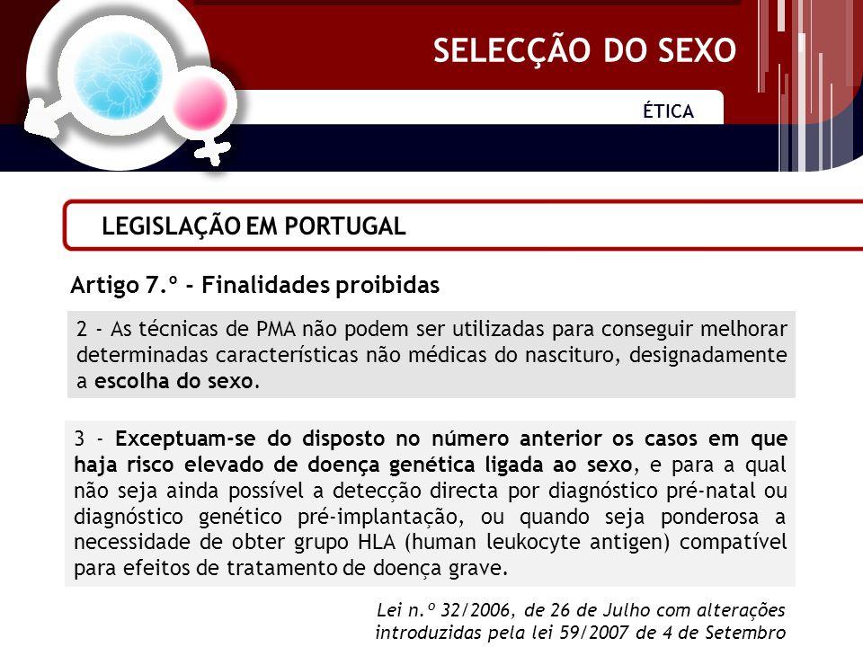 SELECÇÃO DO SEXO ÉTICA SELECÇÃO DO SEXO 2 - As técnicas de PMA não podem ser utilizadas para conseguir melhorar determinadas características não médicas do nascituro, designadamente a escolha do sexo.