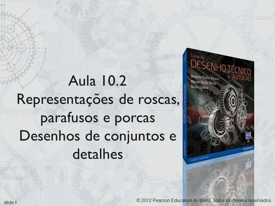 Aula 10.2 Representações de roscas, parafusos e porcas Desenhos de conjuntos e detalhes slide 1 © 2012 Pearson Education do Brasil. Todos os direitos